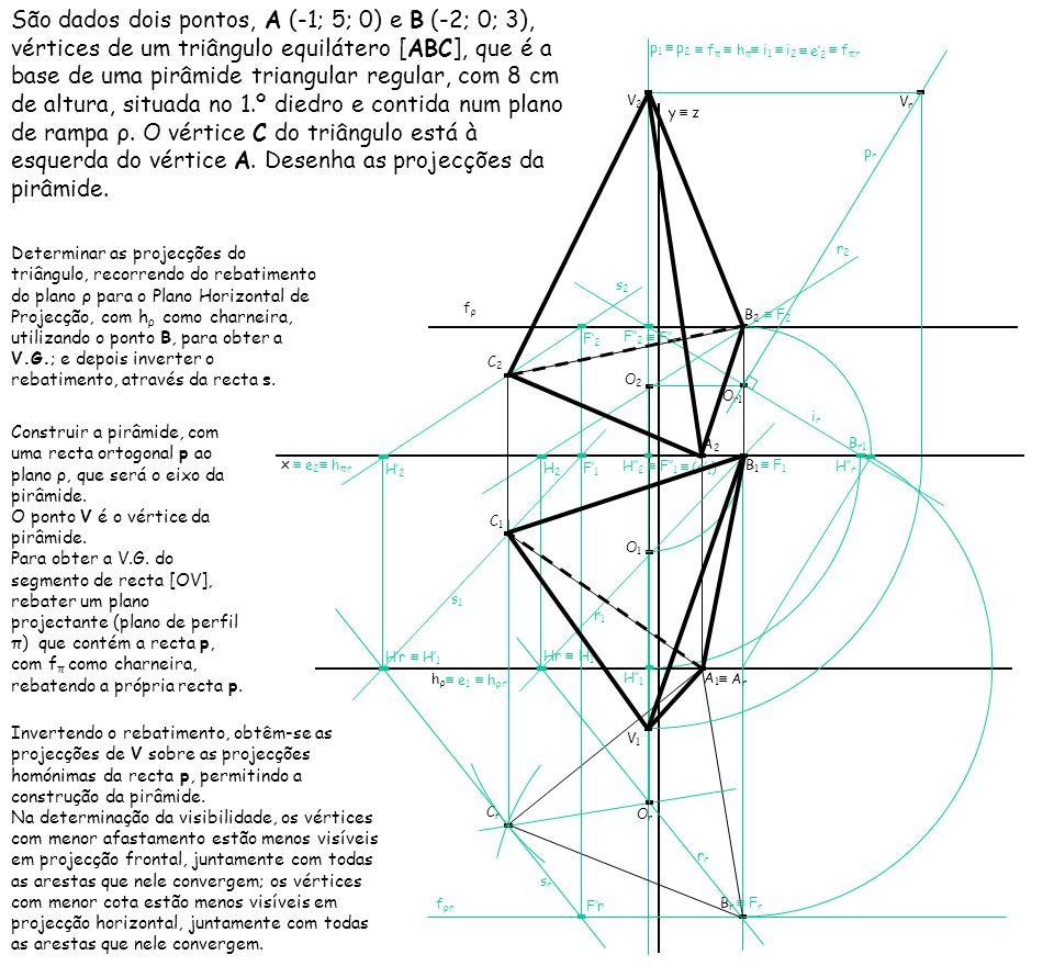 São dados dois pontos, A (-1; 5; 0) e B (-2; 0; 3), vértices de um triângulo equilátero [ABC], que é a base de uma pirâmide triangular regular, com 8 cm de altura, situada no 1.º diedro e contida num plano de rampa ρ. O vértice C do triângulo está à esquerda do vértice A. Desenha as projecções da pirâmide.